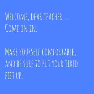 Welcome, Dear Teacher – Come on in and put your feet up.