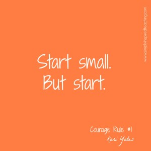Courage Rule #1 – Start small. But start.